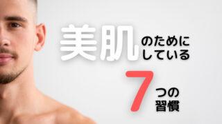 美肌男子が肌のためにしている7つの習慣